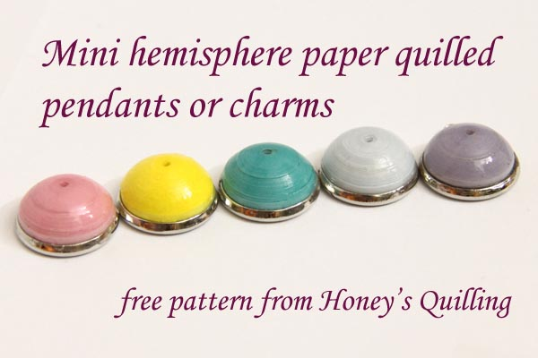 How to make mini hemisphere paper quilled pendants or charms - free pattern from Honey's Quilling
